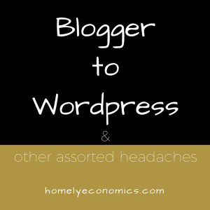 Blogger to WordPress and other assorted headaches.