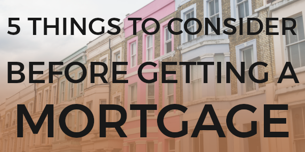 5 Things to consider before getting a mortgage.