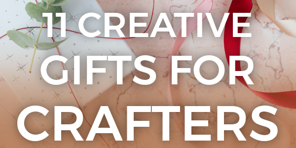 11 creative gifts for crafters - click here to read